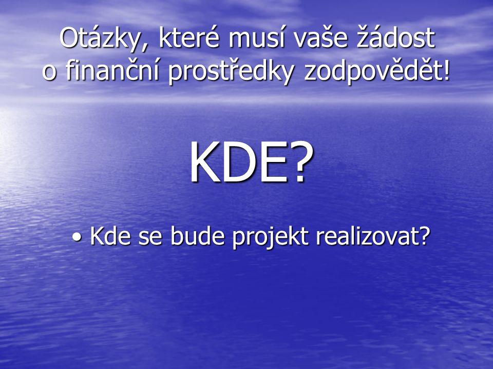 Otázky, které musí vaše žádost o finanční prostředky zodpovědět! KDE? Kde se bude projekt realizovat?Kde se bude projekt realizovat?