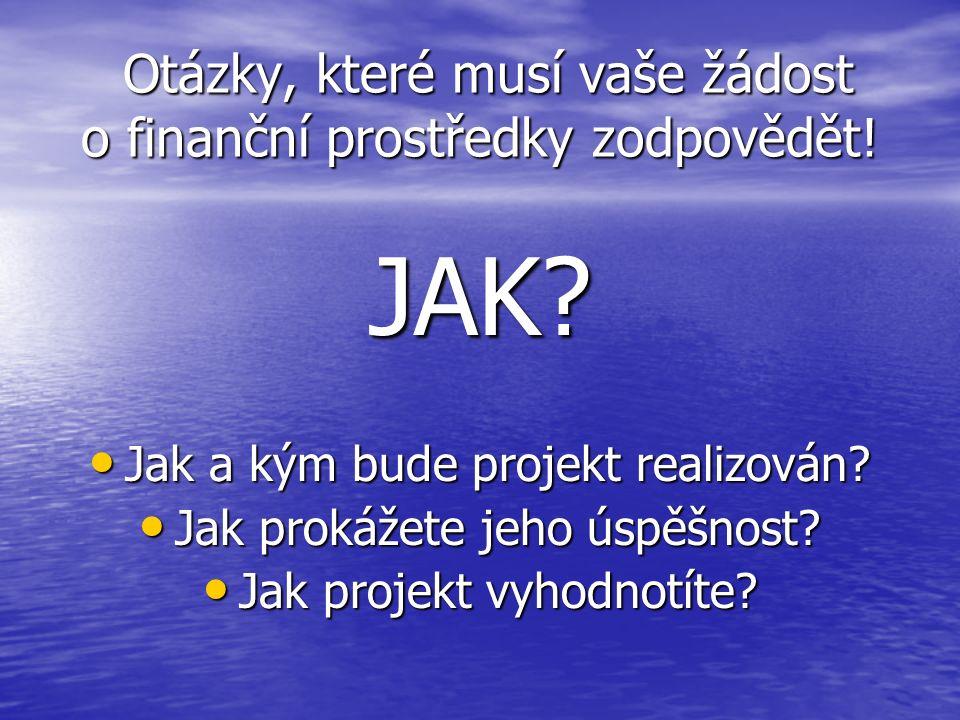 Otázky, které musí vaše žádost o finanční prostředky zodpovědět! Otázky, které musí vaše žádost o finanční prostředky zodpovědět! JAK? Jak a kým bude