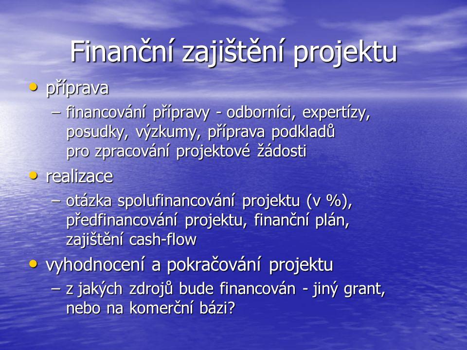 Finanční zajištění projektu příprava příprava –financování přípravy - odborníci, expertízy, posudky, výzkumy, příprava podkladů pro zpracování projektové žádosti realizace realizace –otázka spolufinancování projektu (v %), předfinancování projektu, finanční plán, zajištění cash-flow vyhodnocení a pokračování projektu vyhodnocení a pokračování projektu –z jakých zdrojů bude financován - jiný grant, nebo na komerční bázi