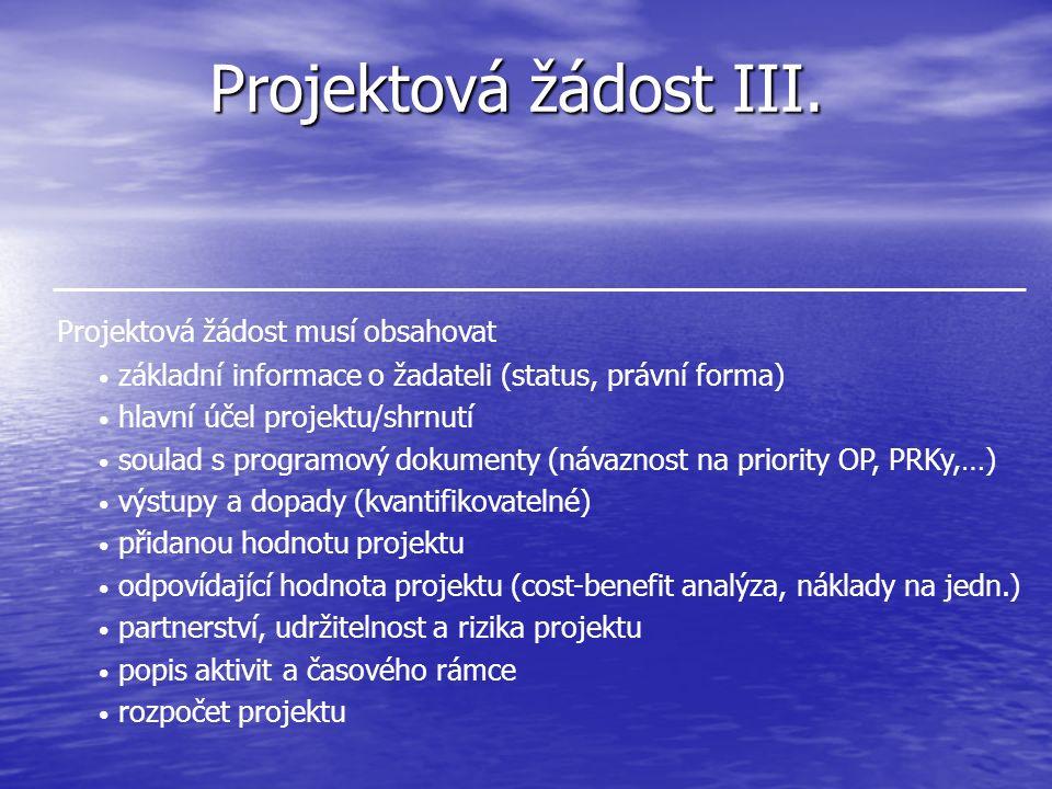 Projektová žádost III. Projektová žádost musí obsahovat základní informace o žadateli (status, právní forma) hlavní účel projektu/shrnutí soulad s pro