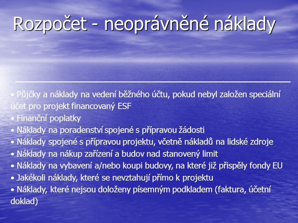 Rozpočet - neoprávněné náklady Půjčky a náklady na vedení běžného účtu, pokud nebyl založen speciální účet pro projekt financovaný ESF Finanční poplatky Náklady na poradenství spojené s přípravou žádosti Náklady spojené s přípravou projektu, včetně nákladů na lidské zdroje Náklady na nákup zařízení a budov nad stanovený limit Náklady na vybavení a/nebo koupi budovy, na které již přispěly fondy EU Jakékoli náklady, které se nevztahují přímo k projektu Náklady, které nejsou doloženy písemným podkladem (faktura, účetní doklad)