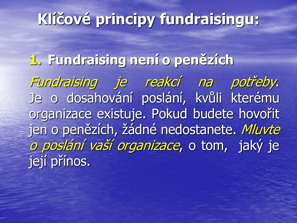 Klíčové principy fundraisingu: 1.Fundraising není o penězích Fundraising je reakcí na potřeby. Je o dosahování poslání, kvůli kterému organizace exist