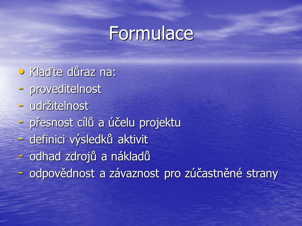 Formulace Klaďte důraz na: Klaďte důraz na: - proveditelnost - udržitelnost - přesnost cílů a účelu projektu - definici výsledků aktivit - odhad zdroj