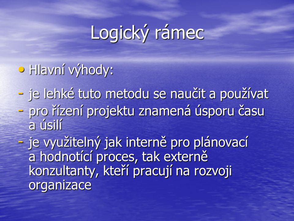Logický rámec Hlavní výhody: Hlavní výhody: - je lehké tuto metodu se naučit a používat - pro řízení projektu znamená úsporu času a úsilí - je využite