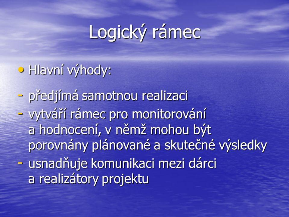 Logický rámec Hlavní výhody: Hlavní výhody: - předjímá samotnou realizaci - vytváří rámec pro monitorování a hodnocení, v němž mohou být porovnány plá