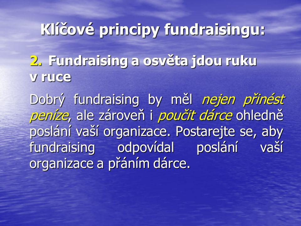 Klíčové principy fundraisingu: Klíčové principy fundraisingu: 2.Fundraising a osvěta jdou ruku v ruce Dobrý fundraising by měl nejen přinést peníze, ale zároveň i poučit dárce ohledně poslání vaší organizace.