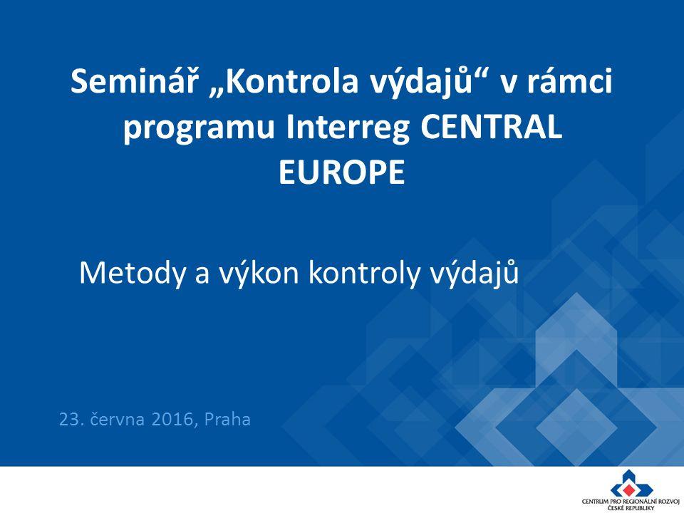 "Seminář ""Kontrola výdajů"" v rámci programu Interreg CENTRAL EUROPE 23. června 2016, Praha Metody a výkon kontroly výdajů"