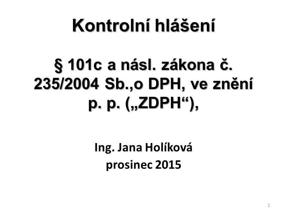 """Kontrolní hlášení § 101c a násl. zákona č. 235/2004 Sb.,o DPH, ve znění p. p. (""""ZDPH""""), Ing. Jana Holíková prosinec 2015 1"""