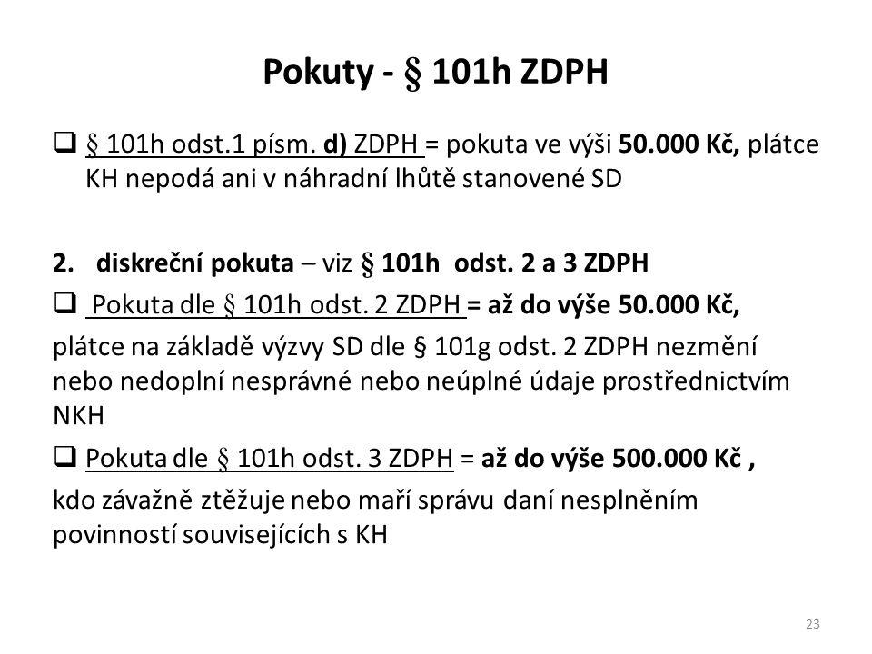 Pokuty - § 101h ZDPH  § 101h odst.1 písm. d) ZDPH = pokuta ve výši 50.000 Kč, plátce KH nepodá ani v náhradní lhůtě stanovené SD 2.diskreční pokuta –