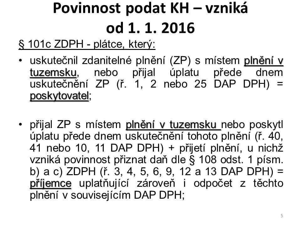 Povinnost podat KH – vzniká od 1. 1. 2016 § 101c ZDPH - plátce, který: plnění v tuzemsku poskytovateluskutečnil zdanitelné plnění (ZP) s místem plnění