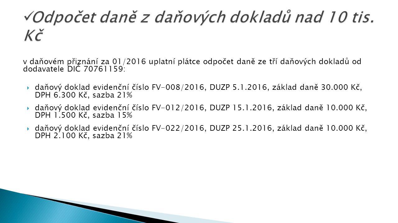 v daňovém přiznání za 01/2016 uplatní plátce odpočet daně ze tří daňových dokladů od dodavatele DIČ 70761159:  daňový doklad evidenční číslo FV-008/2016, DUZP 5.1.2016, základ daně 30.000 Kč, DPH 6.300 Kč, sazba 21%  daňový doklad evidenční číslo FV-012/2016, DUZP 15.1.2016, základ daně 10.000 Kč, DPH 1.500 Kč, sazba 15%  daňový doklad evidenční číslo FV-022/2016, DUZP 25.1.2016, základ daně 10.000 Kč, DPH 2.100 Kč, sazba 21%
