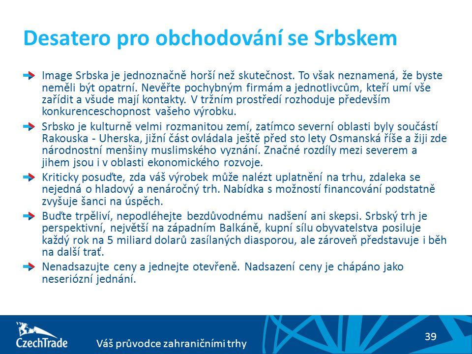 39 Váš průvodce zahraničními trhy Desatero pro obchodování se Srbskem Image Srbska je jednoznačně horší než skutečnost. To však neznamená, že byste ne