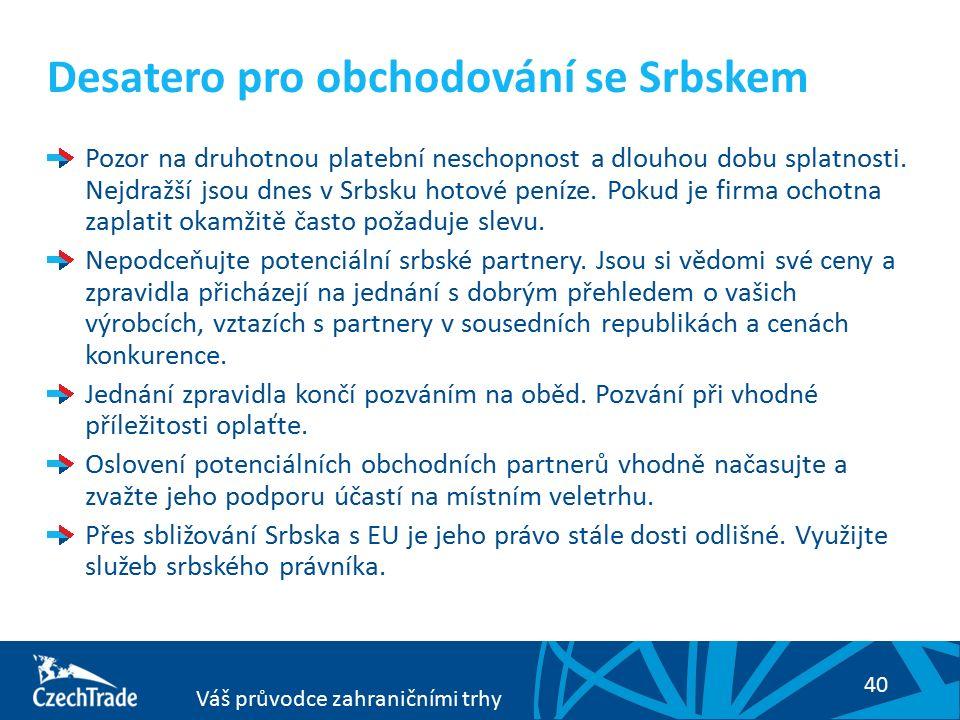 40 Váš průvodce zahraničními trhy Desatero pro obchodování se Srbskem Pozor na druhotnou platební neschopnost a dlouhou dobu splatnosti. Nejdražší jso