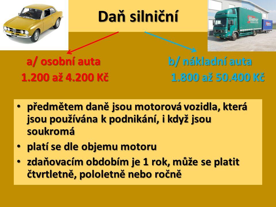 Daň silniční předmětem daně jsou motorová vozidla, která jsou používána k podnikání, i když jsou soukromá předmětem daně jsou motorová vozidla, která jsou používána k podnikání, i když jsou soukromá platí se dle objemu motoru platí se dle objemu motoru zdaňovacím obdobím je 1 rok, může se platit čtvrtletně, pololetně nebo ročně zdaňovacím obdobím je 1 rok, může se platit čtvrtletně, pololetně nebo ročně a/ osobní auta 1.200 až 4.200 Kč b/ nákladní auta 1.800 až 50.400 Kč 1.800 až 50.400 Kč