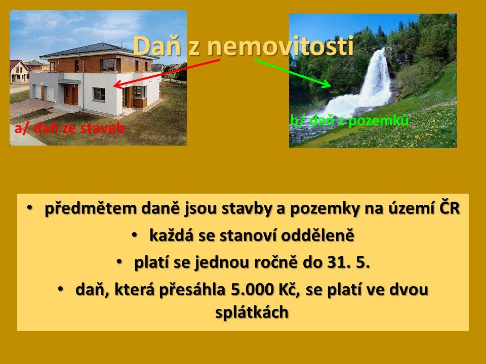 Daň z nemovitosti a/ daň ze staveb b/ daň z pozemků předmětem daně jsou stavby a pozemky na území ČR předmětem daně jsou stavby a pozemky na území ČR každá se stanoví odděleně každá se stanoví odděleně platí se jednou ročně do 31.