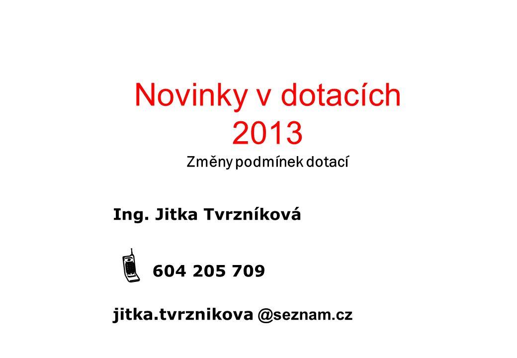 Novinky v dotacích 2013 Změny podmínek dotací Ing. Jitka Tvrzníková  604 205 709 jitka.tvrznikova @seznam.cz