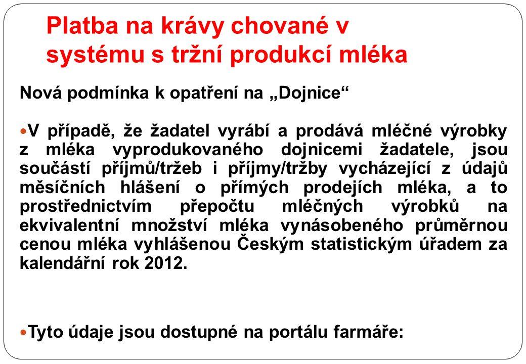 """Platba na krávy chované v systému s tržní produkcí mléka Nová podmínka k opatření na """"Dojnice V případě, že žadatel vyrábí a prodává mléčné výrobky z mléka vyprodukovaného dojnicemi žadatele, jsou součástí příjmů/tržeb i příjmy/tržby vycházející z údajů měsíčních hlášení o přímých prodejích mléka, a to prostřednictvím přepočtu mléčných výrobků na ekvivalentní množství mléka vynásobeného průměrnou cenou mléka vyhlášenou Českým statistickým úřadem za kalendářní rok 2012."""