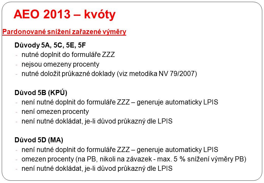 AEO 2013 – kvóty Pardonované snížení zařazené výměry Důvody 5A, 5C, 5E, 5F - nutné doplnit do formuláře ZZZ - nejsou omezeny procenty - nutné doložit
