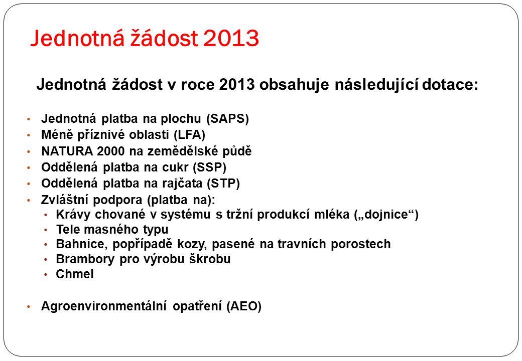 """Jednotná žádost 2013 Jednotná žádost v roce 2013 obsahuje následující dotace: Jednotná platba na plochu (SAPS) Méně příznivé oblasti (LFA) NATURA 2000 na zemědělské půdě Oddělená platba na cukr (SSP) Oddělená platba na rajčata (STP) Zvláštní podpora (platba na): Krávy chované v systému s tržní produkcí mléka (""""dojnice ) Tele masného typu Bahnice, popřípadě kozy, pasené na travních porostech Brambory pro výrobu škrobu Chmel Agroenvironmentální opatření (AEO)"""