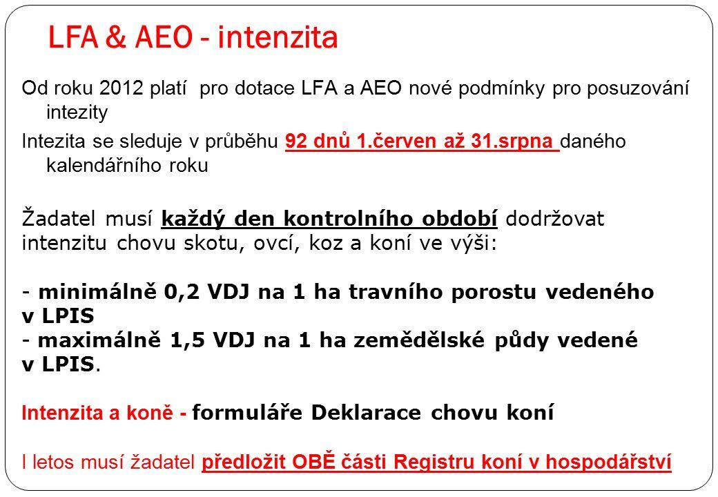 LFA & AEO - intenzita Od roku 2012 platí pro dotace LFA a AEO nové podmínky pro posuzování intezity Intezita se sleduje v průběhu 92 dnů 1.červen až 31.srpna daného kalendářního roku Žadatel musí každý den kontrolního období dodržovat intenzitu chovu skotu, ovcí, koz a koní ve výši: - minimálně 0,2 VDJ na 1 ha travního porostu vedeného v LPIS - maximálně 1,5 VDJ na 1 ha zemědělské půdy vedené v LPIS.