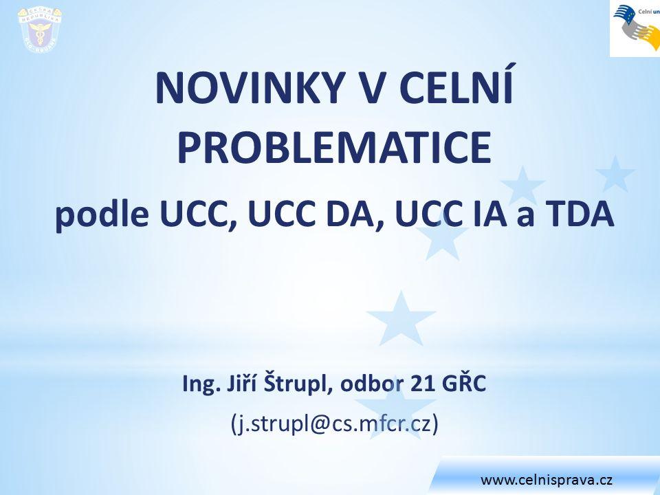 NOVINKY V CELNÍ PROBLEMATICE podle UCC, UCC DA, UCC IA a TDA Ing. Jiří Štrupl, odbor 21 GŘC (j.strupl@cs.mfcr.cz) www.celnisprava.cz