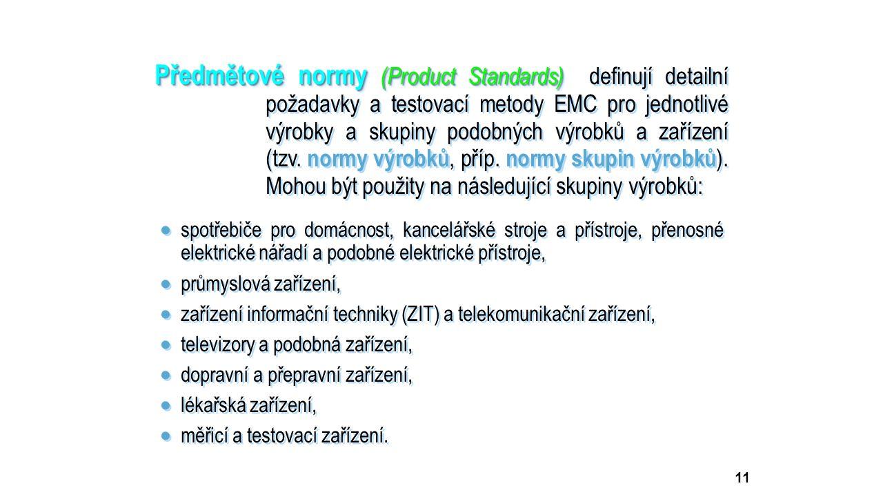 11 Předmětové normy (Product Standards) Předmětové normy (Product Standards) definují detailní požadavky a testovací metody EMC pro jednotlivé výrobky a skupiny podobných výrobků a zařízení (tzv.