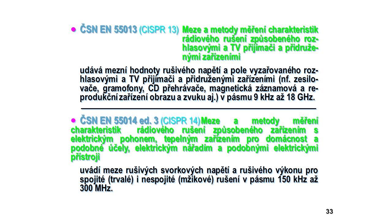33  ČSN EN 55013 (CISPR 13) Meze a metody měření charakteristik rádiového rušení způsobeného roz- hlasovými a TV přijímači a přidruže- nými zařízeními ČSN EN 55014 ed.
