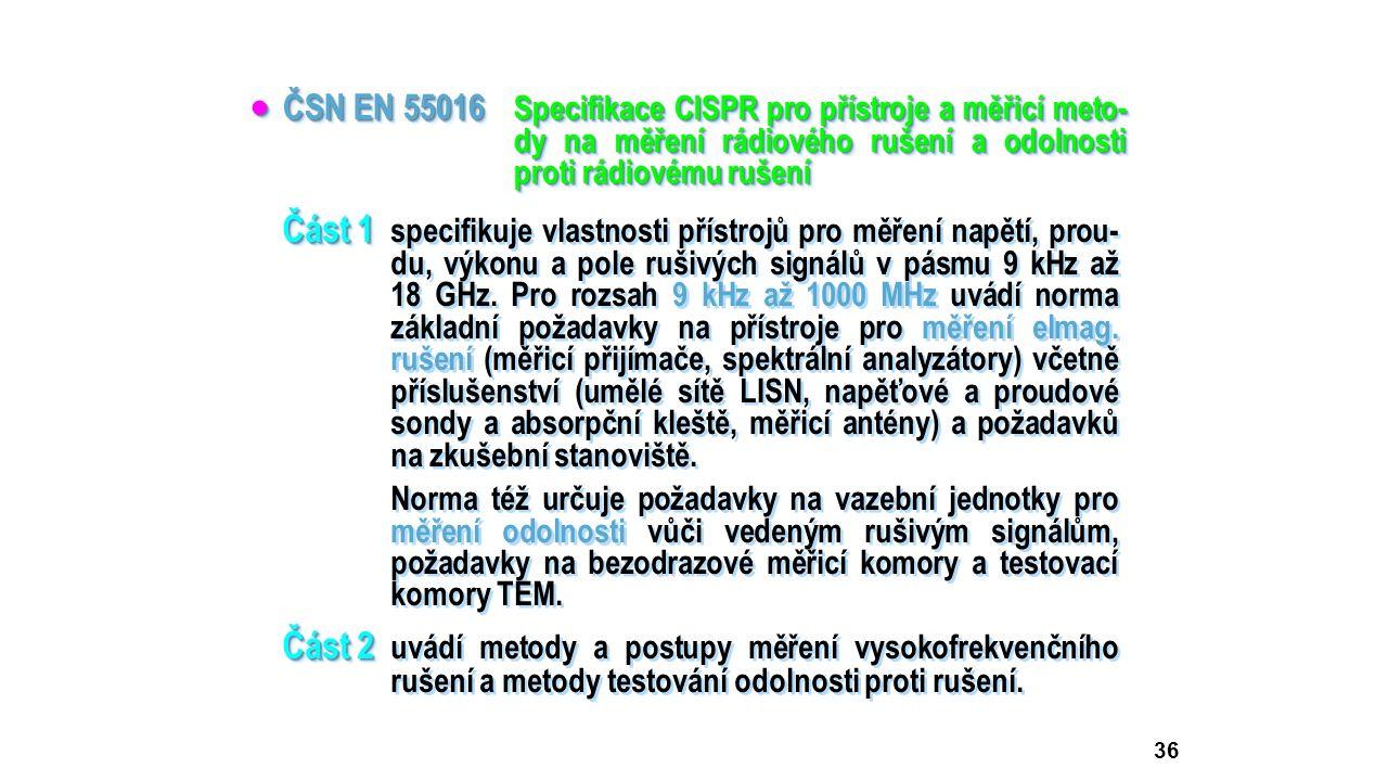 36  ČSN EN 55016 Specifikace CISPR pro přístroje a měřicí meto- dy na měření rádiového rušení a odolnosti proti rádiovému rušení Část 1 Část 1 specif