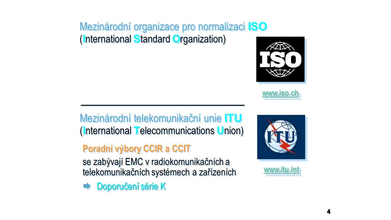 4 Mezinárodní organizace pro normalizaci ISO ( I nternational S tandard O rganization) Mezinárodní organizace pro normalizaci ISO ( I nternational S tandard O rganization) www.iso.ch Mezinárodní telekomunikační unie ITU ( I nternational T elecommunications U nion) Mezinárodní telekomunikační unie ITU ( I nternational T elecommunications U nion) www.itu.int Poradní výbory CCIR a CCIT se zabývají EMC v radiokomunikačních a telekomunikačních systémech a zařízeních Doporučení série K  Doporučení série K Poradní výbory CCIR a CCIT se zabývají EMC v radiokomunikačních a telekomunikačních systémech a zařízeních Doporučení série K  Doporučení série K
