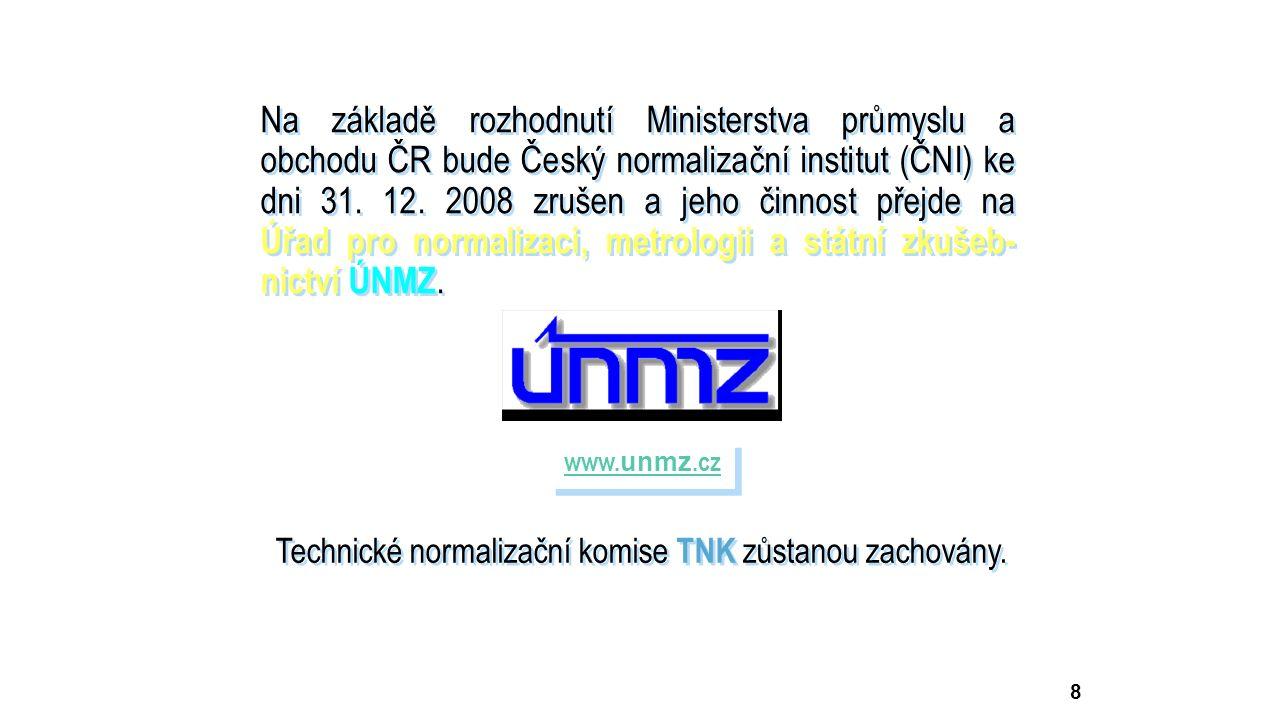 8 Na základě rozhodnutí Ministerstva průmyslu a obchodu ČR bude Český normalizační institut (ČNI) ke dni 31. 12. 2008 zrušen a jeho činnost přejde na