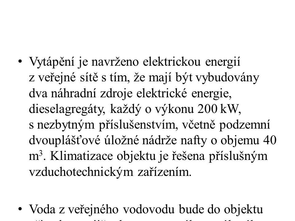 Vytápění je navrženo elektrickou energií z veřejné sítě s tím, že mají být vybudovány dva náhradní zdroje elektrické energie, dieselagregáty, každý o výkonu 200 kW, s nezbytným příslušenstvím, včetně podzemní dvouplášťové úložné nádrže nafty o objemu 40 m 3.