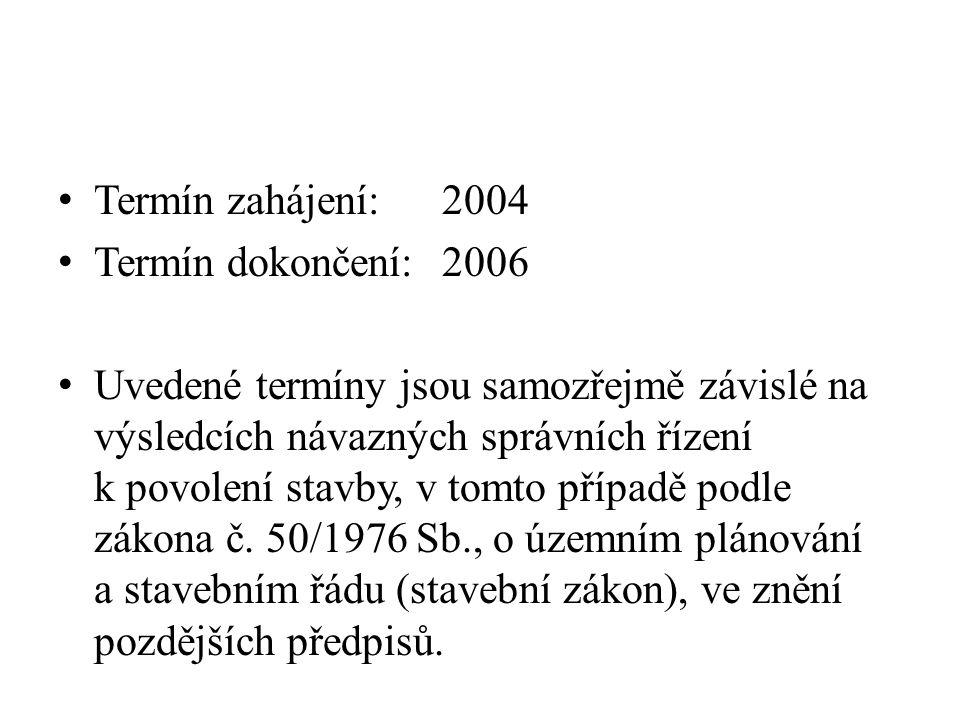 Termín zahájení:2004 Termín dokončení:2006 Uvedené termíny jsou samozřejmě závislé na výsledcích návazných správních řízení k povolení stavby, v tomto případě podle zákona č.