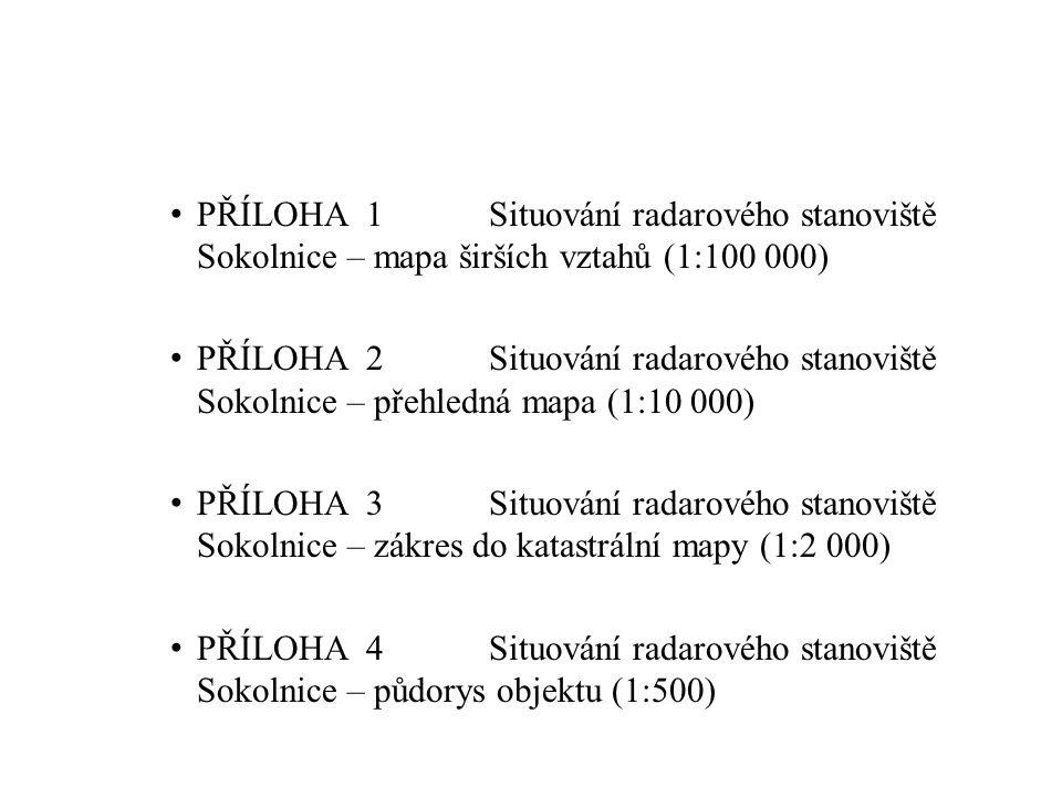 PŘÍLOHA 1Situování radarového stanoviště Sokolnice – mapa širších vztahů (1:100 000) PŘÍLOHA 2Situování radarového stanoviště Sokolnice – přehledná mapa (1:10 000) PŘÍLOHA 3Situování radarového stanoviště Sokolnice – zákres do katastrální mapy (1:2 000) PŘÍLOHA 4Situování radarového stanoviště Sokolnice – půdorys objektu (1:500) PŘÍLOHA 5Objekt radarové věže s radomem – kótování (1:200)