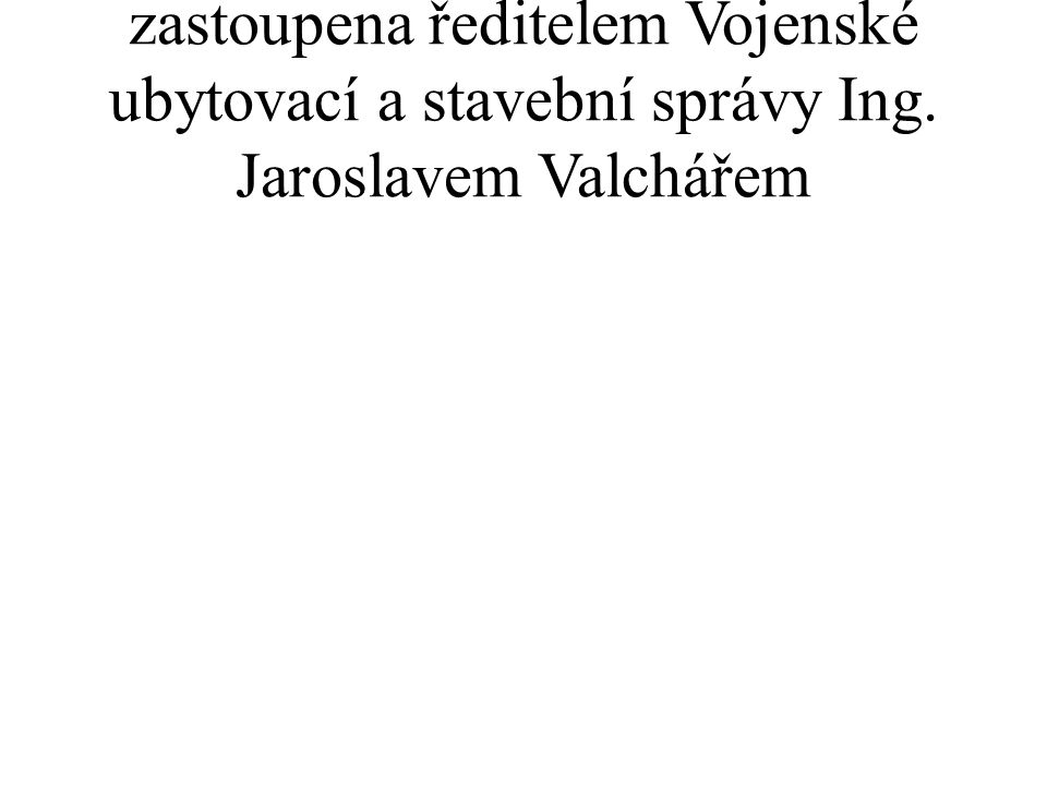 zastoupena ředitelem Vojenské ubytovací a stavební správy Ing. Jaroslavem Valchářem