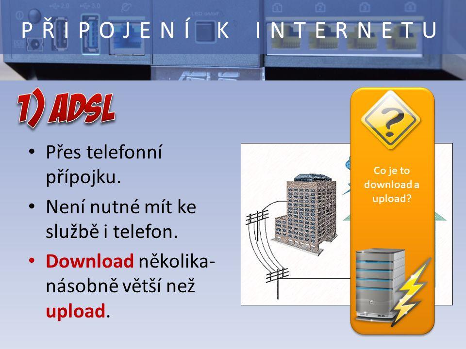 PŘIPOJENÍ K INTERNETU Přes telefonní přípojku. Není nutné mít ke službě i telefon. Download několika- násobně větší než upload. Co je to download a up