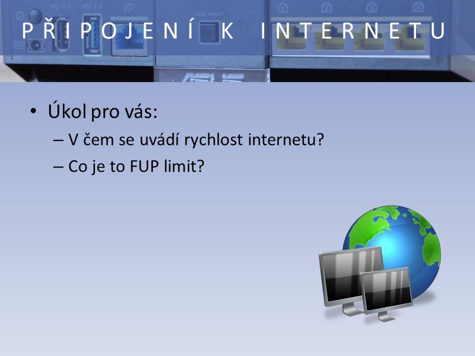 Úkol pro vás: – V čem se uvádí rychlost internetu – Co je to FUP limit PŘIPOJENÍ K INTERNETU