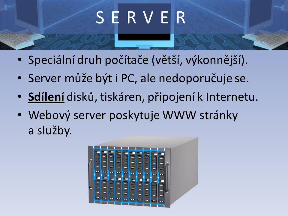 Speciální druh počítače (větší, výkonnější). Server může být i PC, ale nedoporučuje se. Sdílení disků, tiskáren, připojení k Internetu. Webový server