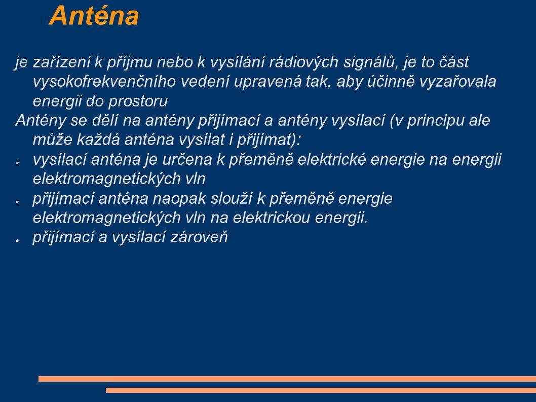 Anténa je zařízení k příjmu nebo k vysílání rádiových signálů, je to část vysokofrekvenčního vedení upravená tak, aby účinně vyzařovala energii do prostoru Antény se dělí na antény přijímací a antény vysílací (v principu ale může každá anténa vysílat i přijímat):  vysílací anténa je určena k přeměně elektrické energie na energii elektromagnetických vln  přijímací anténa naopak slouží k přeměně energie elektromagnetických vln na elektrickou energii.