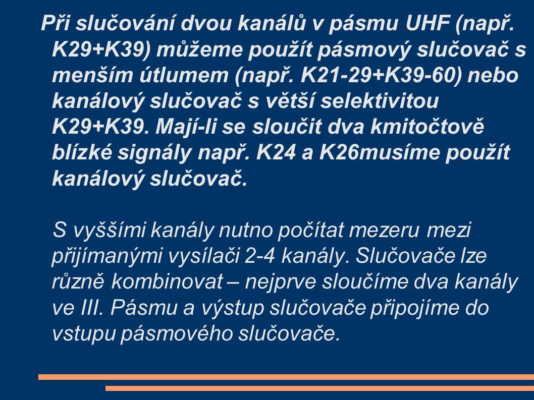 Při slučování dvou kanálů v pásmu UHF (např. K29+K39) můžeme použít pásmový slučovač s menším útlumem (např. K21-29+K39-60) nebo kanálový slučovač s v