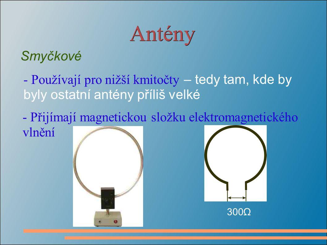 Antény Smyčkové - Používají pro nižší kmitočty – tedy tam, kde by byly ostatní antény příliš velké - Přijímají magnetickou složku elektromagnetického vlnění 300 Ω