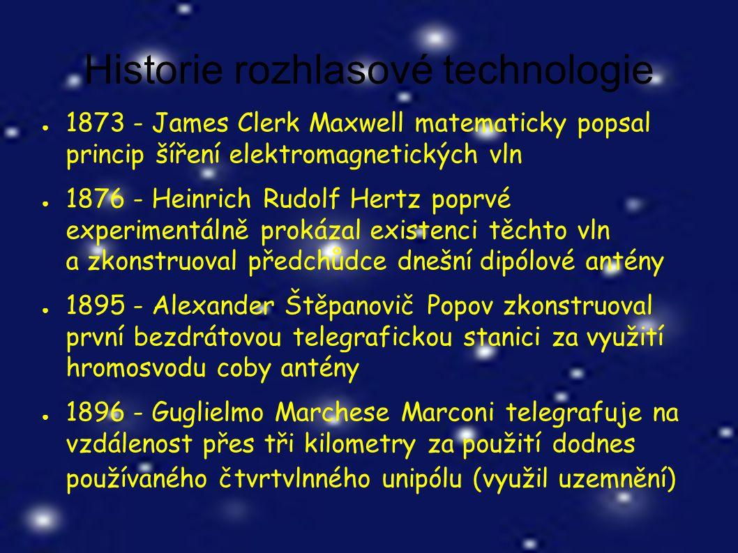Historie rozhlasové technologie ● 1873 - James Clerk Maxwell matematicky popsal princip šíření elektromagnetických vln ● 1876 - Heinrich Rudolf Hertz poprvé experimentálně prokázal existenci těchto vln a zkonstruoval předchůdce dnešní dipólové antény ● 1895 - Alexander Štěpanovič Popov zkonstruoval první bezdrátovou telegrafickou stanici za využití hromosvodu coby antény ● 1896 - Guglielmo Marchese Marconi telegrafuje na vzdálenost přes tři kilometry za použití dodnes používaného čtvrtvlnného unipólu (využil uzemnění)