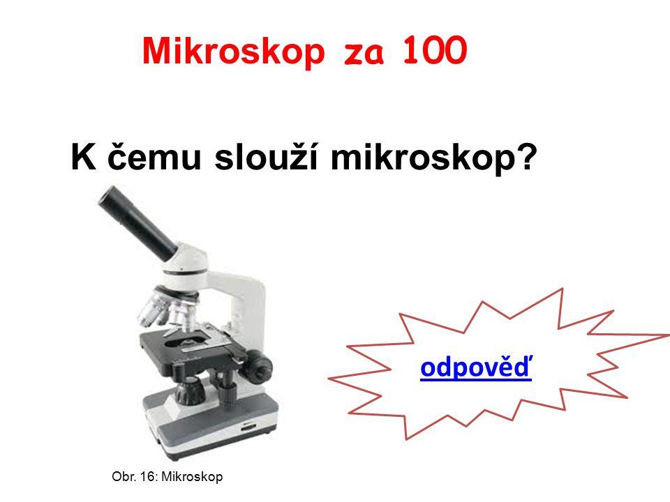 Mikroskop za 100 K čemu slouží mikroskop odpověď Obr. 16: Mikroskop