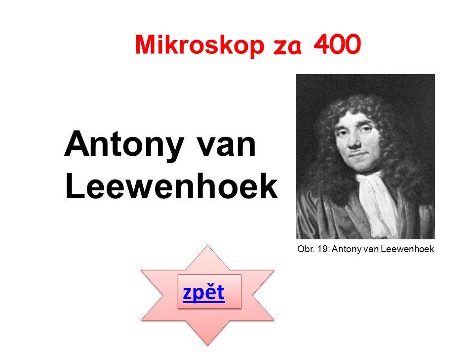 zpět Antony van Leewenhoek Mikroskop za 400 Obr. 19: Antony van Leewenhoek