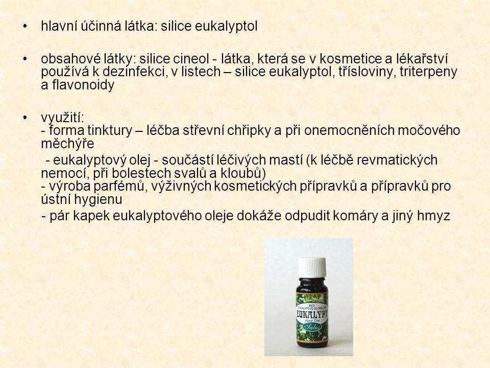 hlavní účinná látka: silice eukalyptol obsahové látky: silice cineol - látka, která se v kosmetice a lékařství používá k dezinfekci, v listech – silice eukalyptol, třísloviny, triterpeny a flavonoidy využití: - forma tinktury – léčba střevní chřipky a při onemocněních močového měchýře - eukalyptový olej - součástí léčivých mastí (k léčbě revmatických nemocí, při bolestech svalů a kloubů) - výroba parfémů, výživných kosmetických přípravků a přípravků pro ústní hygienu - pár kapek eukalyptového oleje dokáže odpudit komáry a jiný hmyz