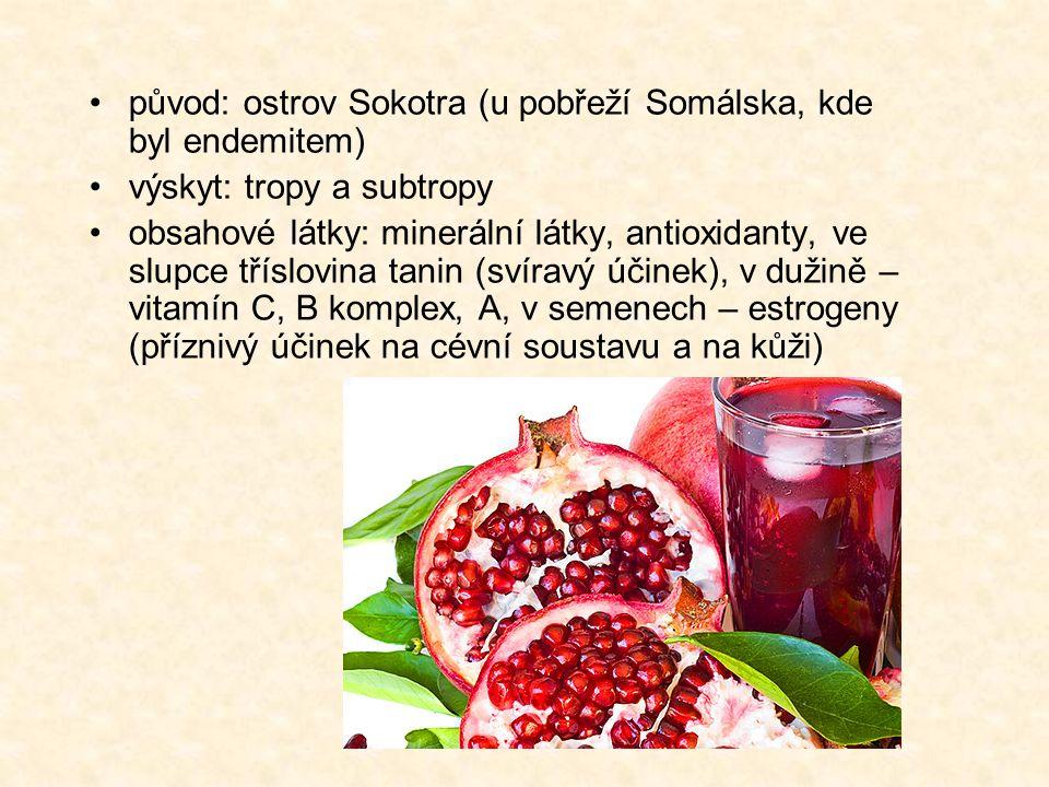původ: ostrov Sokotra (u pobřeží Somálska, kde byl endemitem) výskyt: tropy a subtropy obsahové látky: minerální látky, antioxidanty, ve slupce tříslovina tanin (svíravý účinek), v dužině – vitamín C, B komplex, A, v semenech – estrogeny (příznivý účinek na cévní soustavu a na kůži)