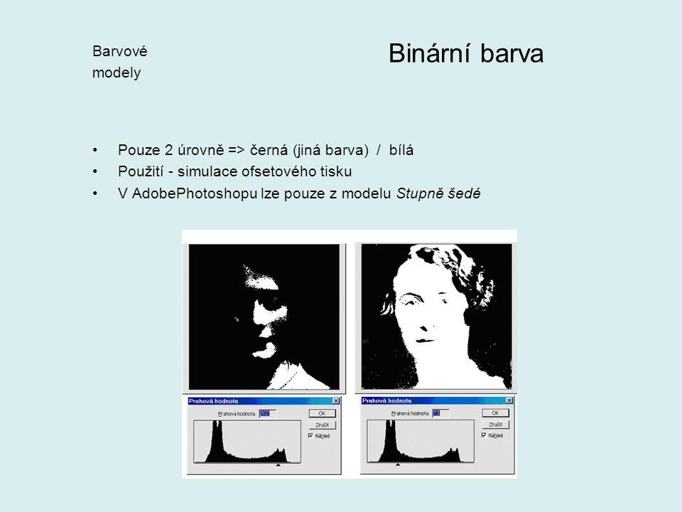 Pouze 2 úrovně => černá (jiná barva) / bílá Použití - simulace ofsetového tisku V AdobePhotoshopu lze pouze z modelu Stupně šedé Binární barva Barvové modely