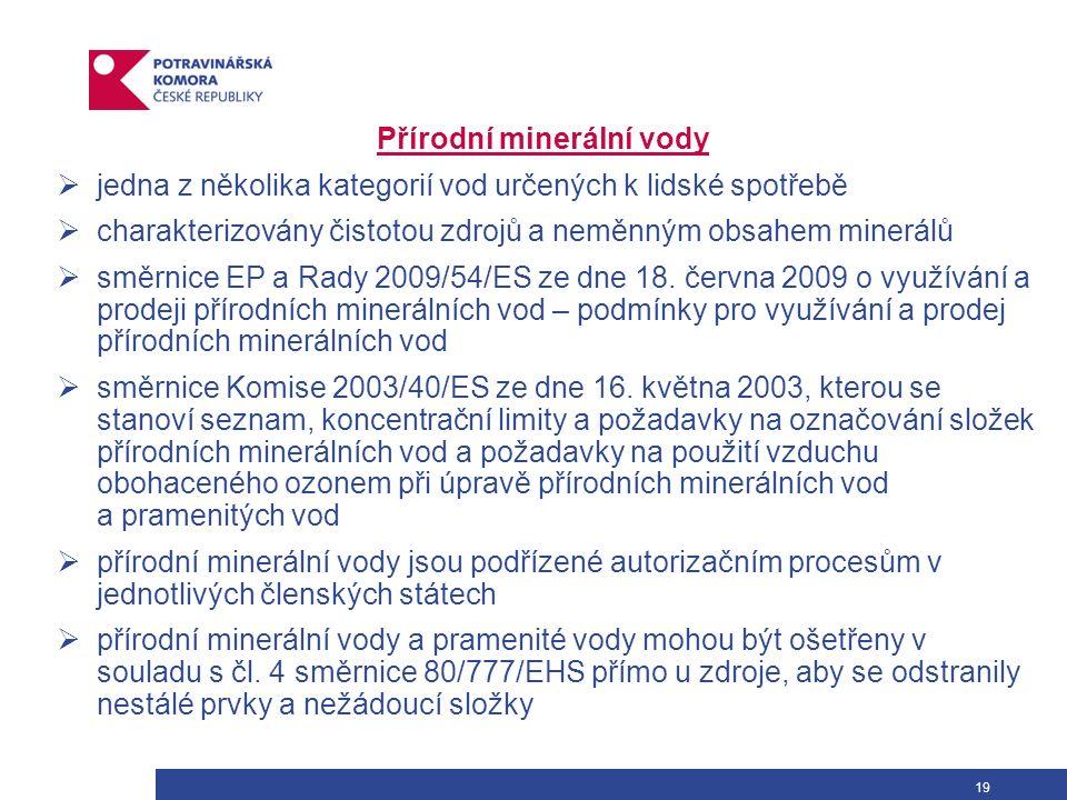 19 Přírodní minerální vody  jedna z několika kategorií vod určených k lidské spotřebě  charakterizovány čistotou zdrojů a neměnným obsahem minerálů  směrnice EP a Rady 2009/54/ES ze dne 18.