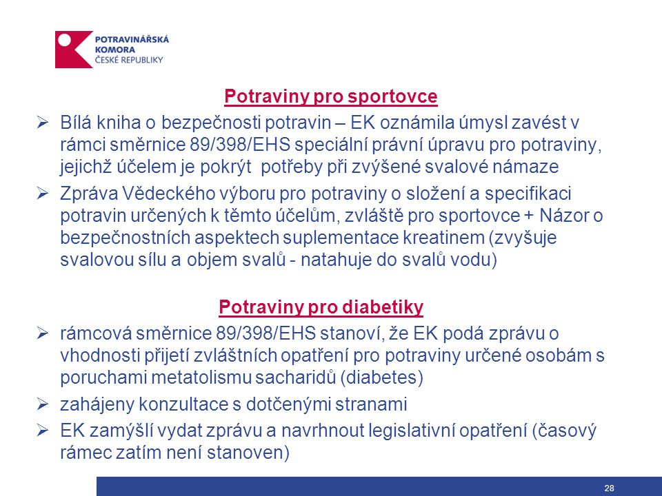 28 Potraviny pro sportovce  Bílá kniha o bezpečnosti potravin – EK oznámila úmysl zavést v rámci směrnice 89/398/EHS speciální právní úpravu pro potraviny, jejichž účelem je pokrýt potřeby při zvýšené svalové námaze  Zpráva Vědeckého výboru pro potraviny o složení a specifikaci potravin určených k těmto účelům, zvláště pro sportovce + Názor o bezpečnostních aspektech suplementace kreatinem (zvyšuje svalovou sílu a objem svalů - natahuje do svalů vodu) Potraviny pro diabetiky  rámcová směrnice 89/398/EHS stanoví, že EK podá zprávu o vhodnosti přijetí zvláštních opatření pro potraviny určené osobám s poruchami metatolismu sacharidů (diabetes)  zahájeny konzultace s dotčenými stranami  EK zamýšlí vydat zprávu a navrhnout legislativní opatření (časový rámec zatím není stanoven)