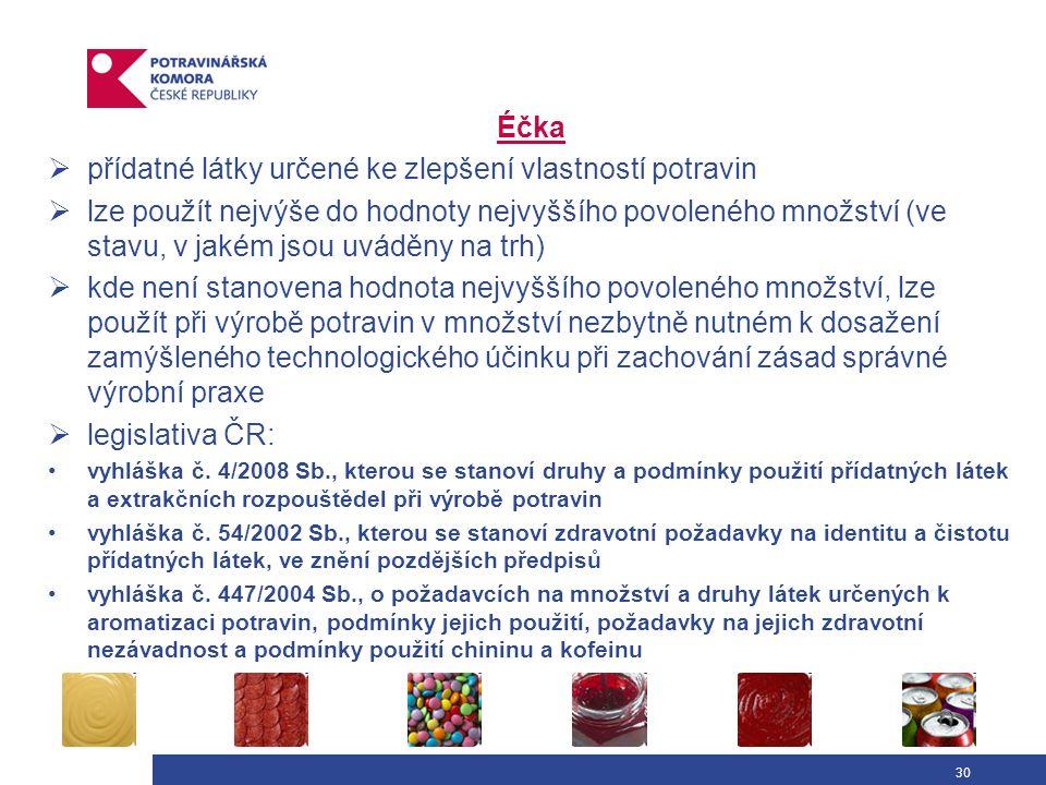 30 Éčka  přídatné látky určené ke zlepšení vlastností potravin  lze použít nejvýše do hodnoty nejvyššího povoleného množství (ve stavu, v jakém jsou uváděny na trh)  kde není stanovena hodnota nejvyššího povoleného množství, lze použít při výrobě potravin v množství nezbytně nutném k dosažení zamýšleného technologického účinku při zachování zásad správné výrobní praxe  legislativa ČR: vyhláška č.