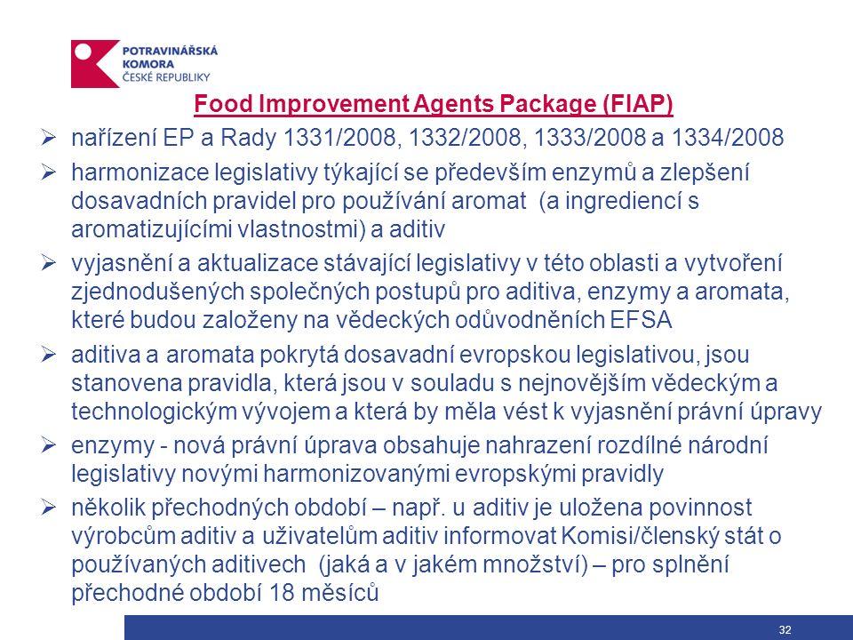 32 Food Improvement Agents Package (FIAP)  nařízení EP a Rady 1331/2008, 1332/2008, 1333/2008 a 1334/2008  harmonizace legislativy týkající se především enzymů a zlepšení dosavadních pravidel pro používání aromat (a ingrediencí s aromatizujícími vlastnostmi) a aditiv  vyjasnění a aktualizace stávající legislativy v této oblasti a vytvoření zjednodušených společných postupů pro aditiva, enzymy a aromata, které budou založeny na vědeckých odůvodněních EFSA  aditiva a aromata pokrytá dosavadní evropskou legislativou, jsou stanovena pravidla, která jsou v souladu s nejnovějším vědeckým a technologickým vývojem a která by měla vést k vyjasnění právní úpravy  enzymy - nová právní úprava obsahuje nahrazení rozdílné národní legislativy novými harmonizovanými evropskými pravidly  několik přechodných období – např.